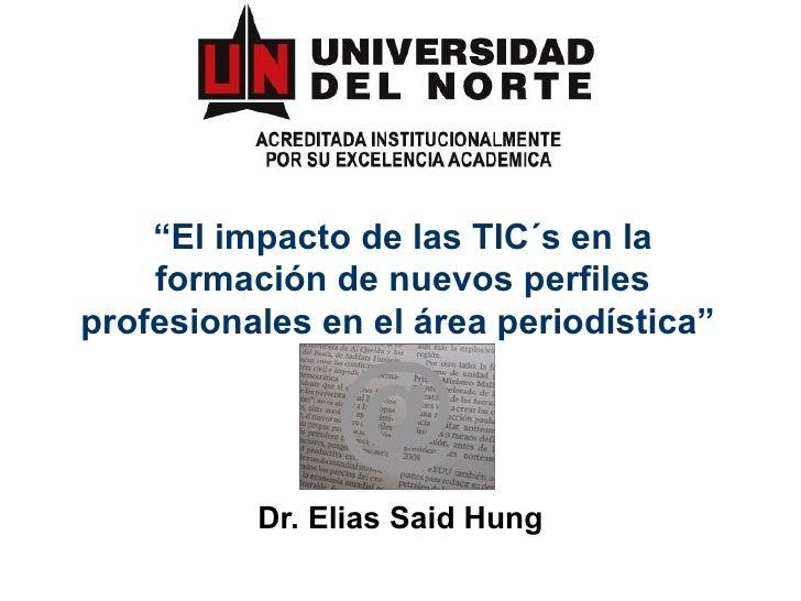 """"""" El impacto de las TIC´s en la formación de nuevos perfiles profesionales en el área periodística""""   Dr. Elias Said Hung"""