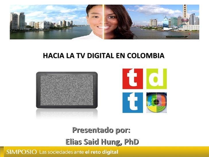 HACIA LA TV DIGITAL EN COLOMBIA Presentado por:  Elias Said Hung, PhD