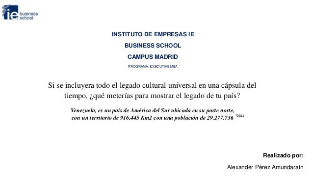 INSTITUTO DE EMPRESAS IE BUSINESS SCHOOL CAMPUS MADRID PROGRAMA: EXECUTIVE MBA  Si se incluyera todo el legado cultural un...