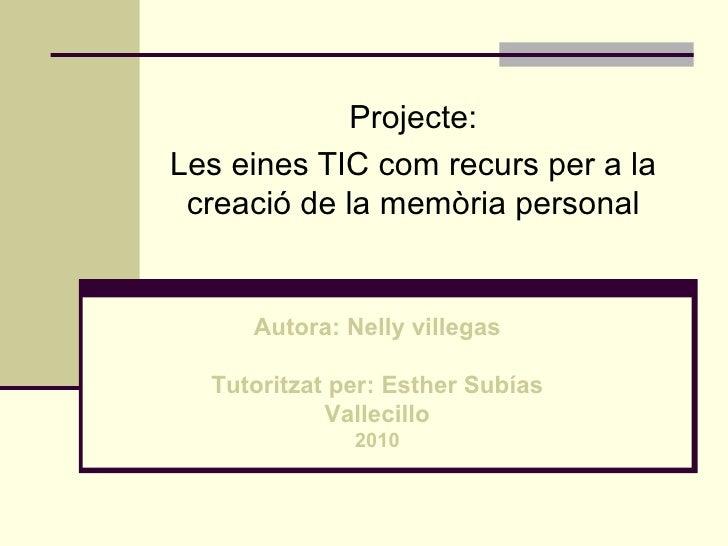 Projecte: Les eines TIC com recurs per a la  creació de la memòria personal        Autora: Nelly villegas    Tutoritzat pe...