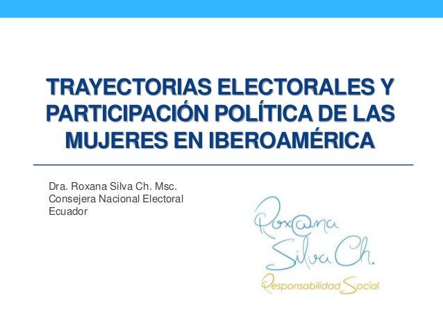 TRAYECTORIAS ELECTORALES Y PARTICIPACIÓN POLÍTICA DE LAS MUJERES EN IBEROAMÉRICA Dra. Roxana Silva Ch. Msc. Consejera Naci...