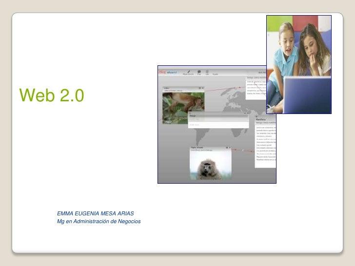 Web 2.0<br />EMMA EUGENIA MESA ARIAS<br />Mg en Administración de Negocios<br />