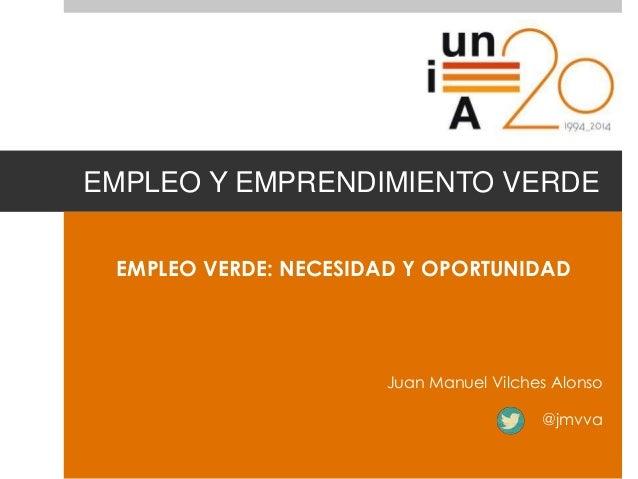 EMPLEO Y EMPRENDIMIENTO VERDE EMPLEO VERDE: NECESIDAD Y OPORTUNIDAD Juan Manuel Vilches Alonso @jmvva
