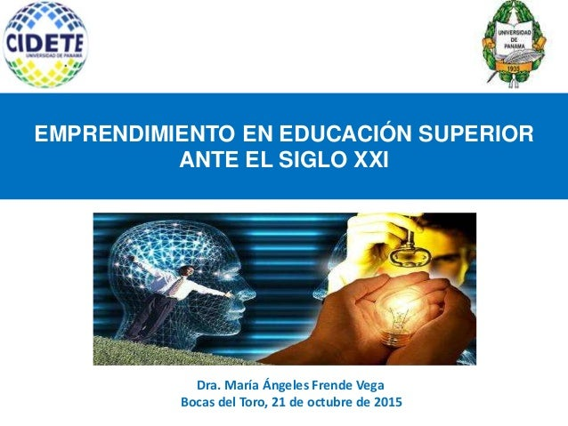 EMPRENDIMIENTO EN EDUCACIÓN SUPERIOR ANTE EL SIGLO XXI Dra. María Ángeles Frende Vega Bocas del Toro, 21 de octubre de 2015