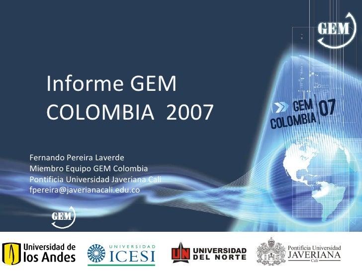 Informe GEM     COLOMBIA 2007 Fernando Pereira Laverde Miembro Equipo GEM Colombia Pontificia Universidad Javeriana Cali f...