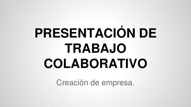 PRESENTACIÓN DE TRABAJO COLABORATIVO Creación de empresa.