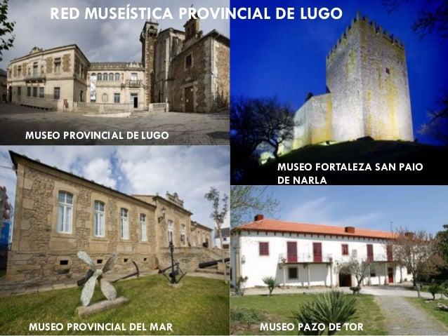 RED MUSEÍSTICA PROVINCIAL DE LUGO MUSEO PROVINCIAL DE LUGO MUSEO FORTALEZA SAN PAIO DE NARLA MUSEO PROVINCIAL DEL MAR MUSE...