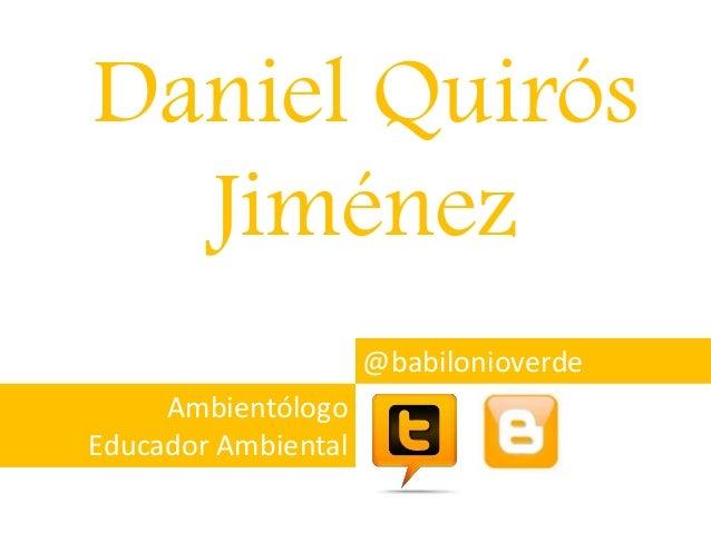 Daniel Quirós Jiménez @babilonioverde Ambientólogo Educador Ambiental