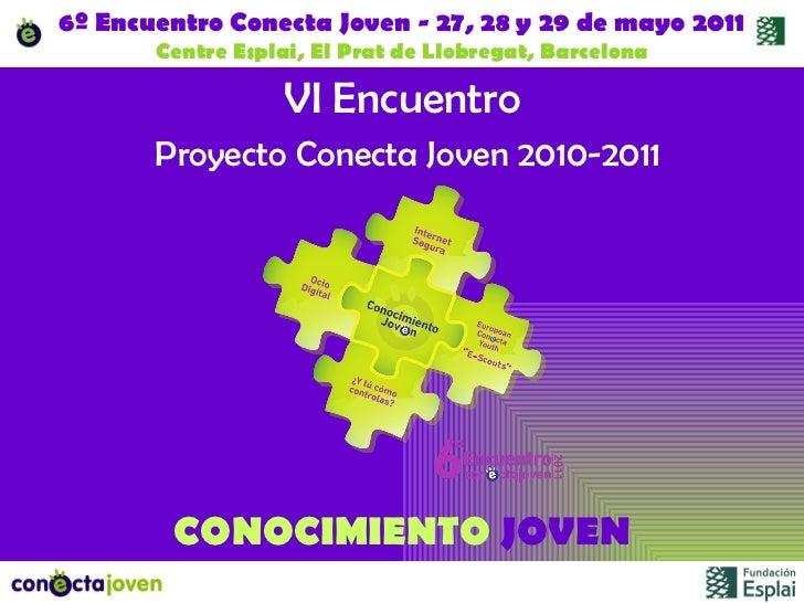 6º Encuentro Conecta Joven - 27, 28 y 29 de mayo 2011 Centre Esplai, El Prat de Llobregat, Barcelona VI Encuentro   Proyec...