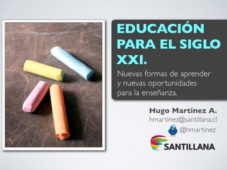 EDUCACIÓNPARA EL SIGLOXXI.Nuevas formas de aprendery nuevas oportunidadespara la enseñanza.        Hugo Martínez A.       ...