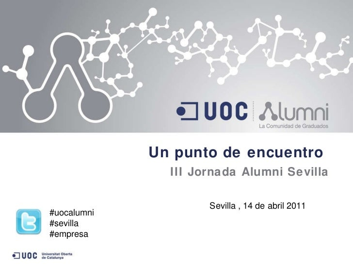 <ul><li>Un punto de encuentro  </li></ul><ul><li>III Jornada Alumni Sevilla </li></ul>Sevilla , 14 de abril 2011 #uocalumn...