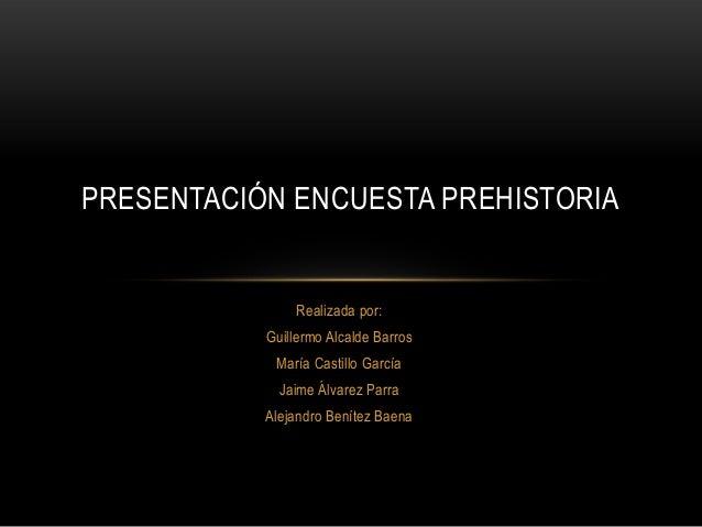 Realizada por:Guillermo Alcalde BarrosMaría Castillo GarcíaJaime Álvarez ParraAlejandro Benítez BaenaPRESENTACIÓN ENCUESTA...