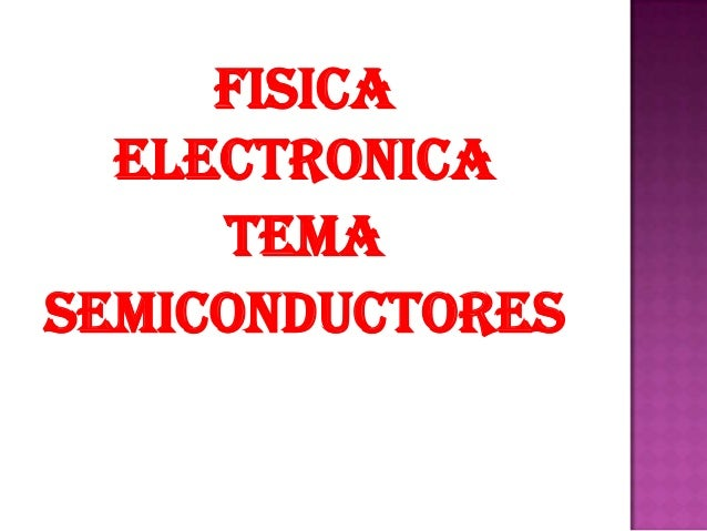 FISICA  ELECTRONICA     TEMASEMICONDUCTORES