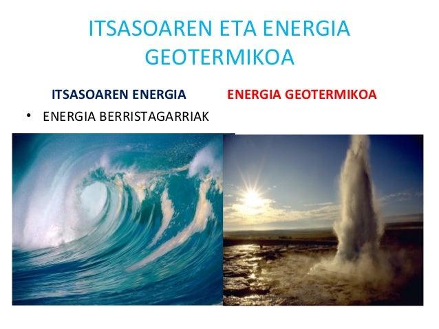 ITSASOAREN ETA ENERGIA GEOTERMIKOA ITSASOAREN ENERGIA • ENERGIA BERRISTAGARRIAK ENERGIA GEOTERMIKOA