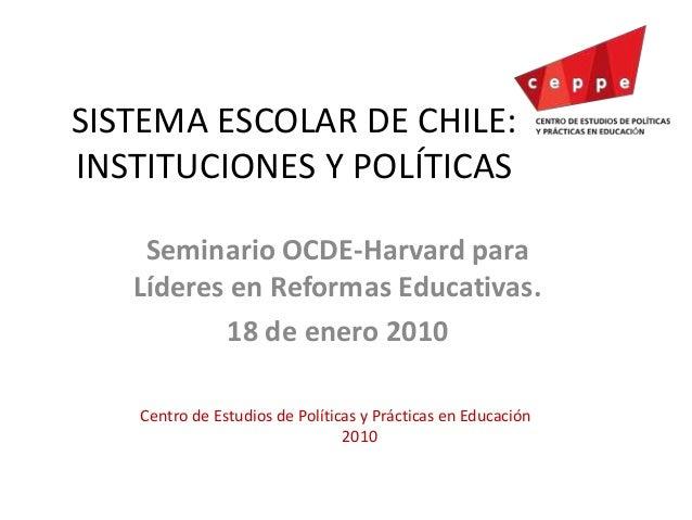 SISTEMA ESCOLAR DE CHILE: INSTITUCIONES Y POLÍTICAS Seminario OCDE-Harvard para Líderes en Reformas Educativas. 18 de ener...