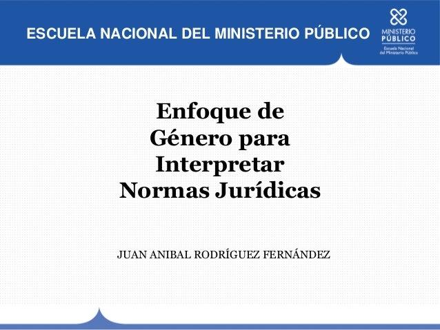 ESCUELA NACIONAL DEL MINISTERIO PÚBLICO Enfoque de Género para Interpretar Normas Jurídicas JUAN ANIBAL RODRÍGUEZ FERNÁNDEZ