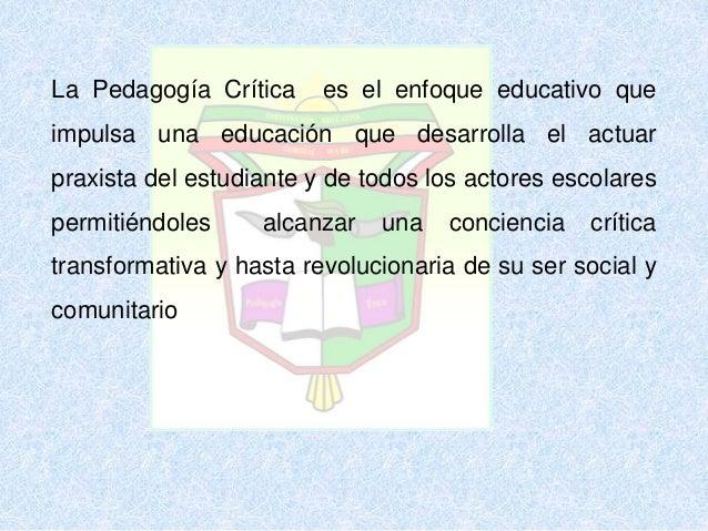 La Pedagogía Crítica es el enfoque educativo que impulsa una educación que desarrolla el actuar praxista del estudiante y ...