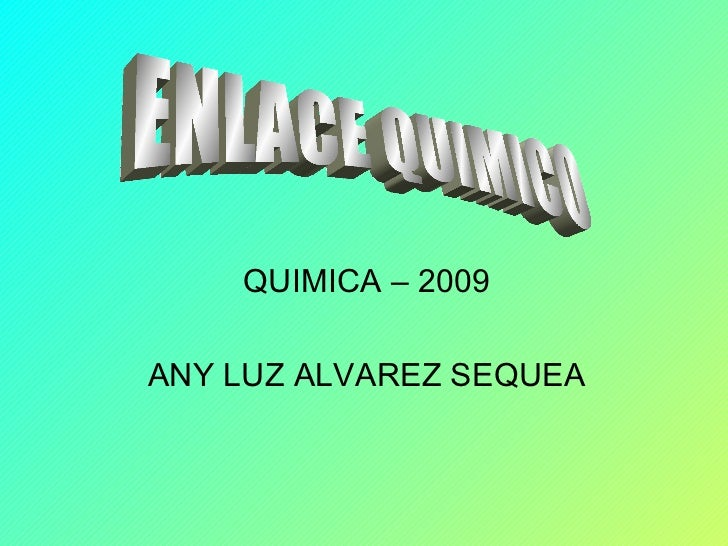 QUIMICA – 2009 ANY LUZ ALVAREZ SEQUEA ENLACE QUIMICO