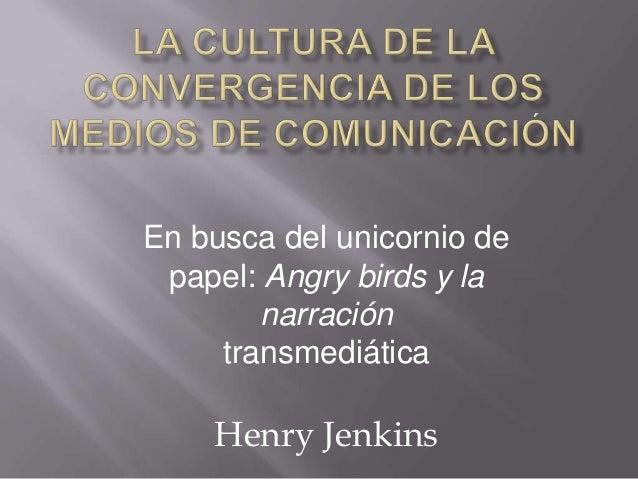 Henry Jenkins En busca del unicornio de papel: Angry birds y la narración transmediática