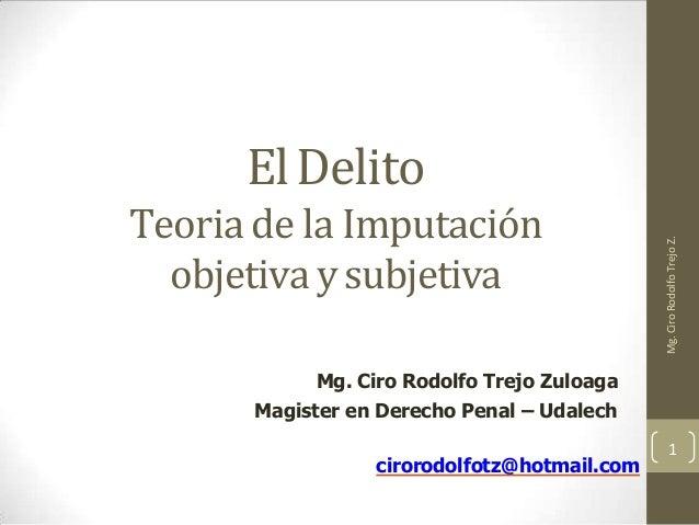 ElDelito Teoria de la Imputación objetiva ysubjetiva Mg. Ciro Rodolfo Trejo Zuloaga Magister en Derecho Penal – Udalech 1 ...