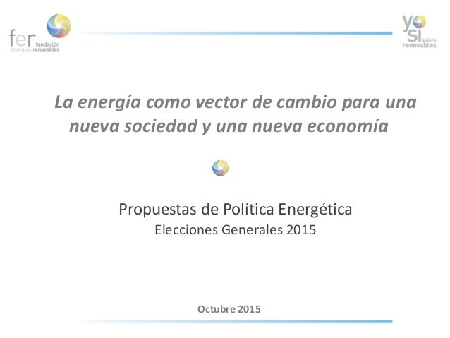 La energía como vector de cambio para una nueva sociedad y una nueva economía Propuestas de Política Energética Elecciones...