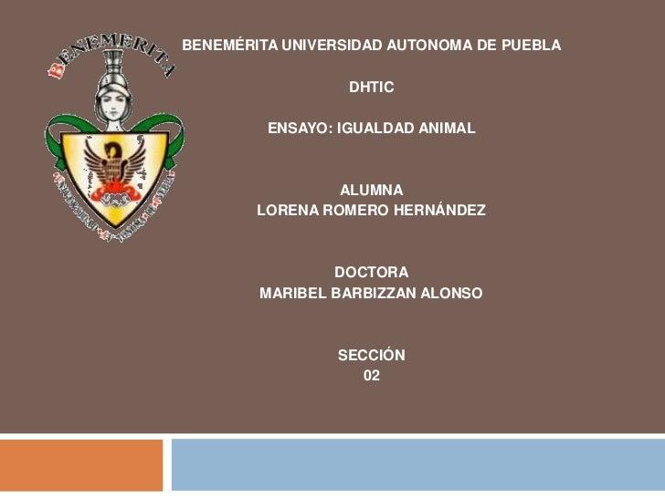 BENEMÉRITA UNIVERSIDAD AUTONOMA DE PUEBLA                  DHTIC         ENSAYO: IGUALDAD ANIMAL                 ALUMNA   ...