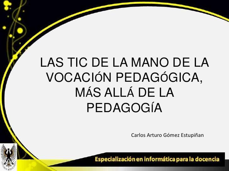 LAS TIC DE LA MANO DE LA VOCACIÓN PEDAGÓGICA,     MÁS ALLÁ DE LA       PEDAGOGÍA            Carlos Arturo Gómez Estupiñan