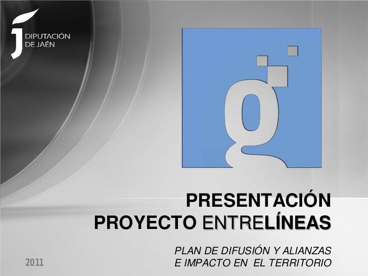 PRESENTACIÓN       PROYECTO ENTRELÍNEAS             PLAN DE DIFUSIÓN Y ALIANZAS2011         E IMPACTO EN EL TERRITORIO