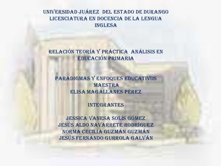 UNIVERSIDAD Juárez  DEL ESTADO DE DURANGOLICENCIATURA EN DOCENCIA DE LA LENGUA INGLESA<br />Relación teoría y práctica  an...