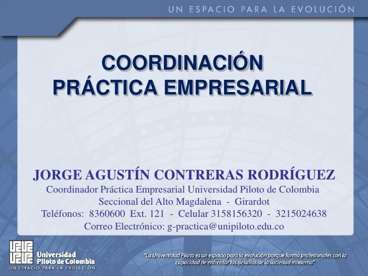 COORDINACIÓN   PRÁCTICA EMPRESARIAL    JORGE AGUSTÍN CONTRERAS RODRÍGUEZ  Coordinador Práctica Empresarial Universidad Pil...
