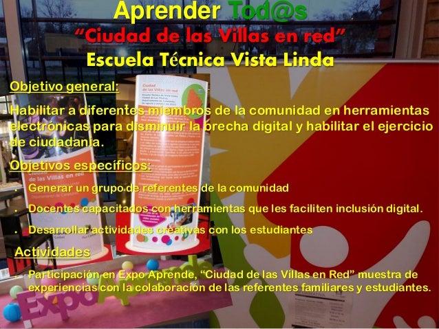 """Aprender Tod@s """"Ciudad de las Villas en red"""" Escuela Técnica Vista Linda Objetivo general: Habilitar a diferentes miembros..."""