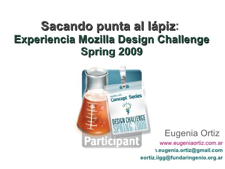 Sacando punta al lápiz :   Experiencia Mozilla Design Challenge Spring 2009 Eugenia Ortiz www.eugeniaortiz.com.ar [email_a...