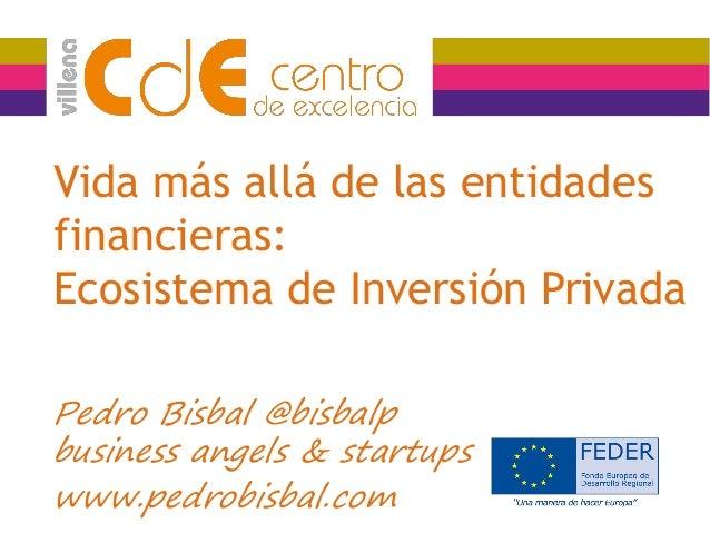 Vida más allá de las entidades financieras: Ecosistema de Inversión Privada Pedro Bisbal @bisbalp business angels & startu...