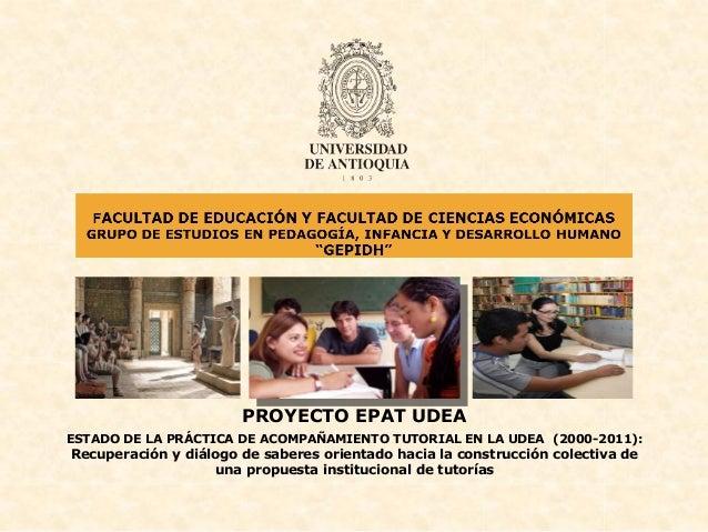 PROYECTO EPAT UDEAESTADO DE LA PRÁCTICA DE ACOMPAÑAMIENTO TUTORIAL EN LA UDEA (2000-2011):Recuperación y diálogo de sabere...