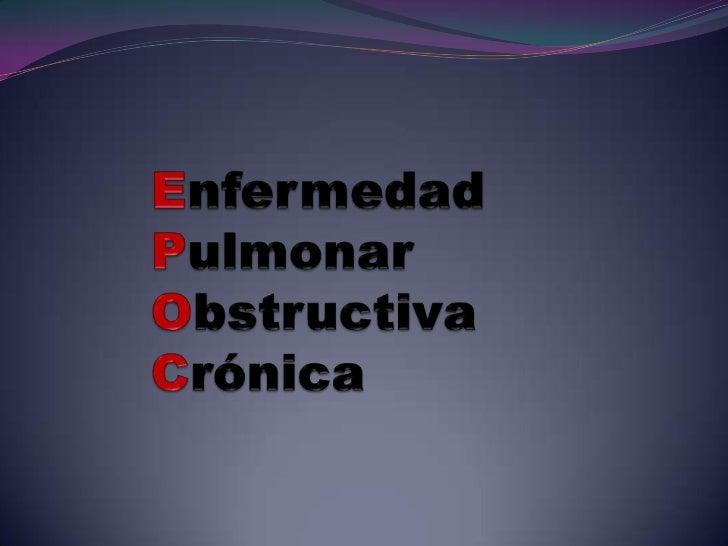•La enfermedad pulmonar obstructiva crónica (EPOC)es una enfermedad caracterizada por limitación al flujoaéreo debido a ob...