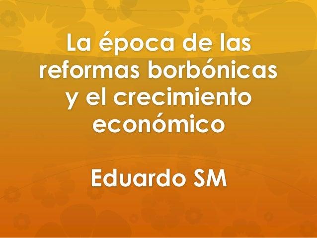 La época de las reformas borbónicas y el crecimiento económico Eduardo SM