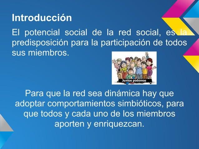 IntroducciónEl potencial social de la red social, es lapredisposición para la participación de todossus miembros.Para que ...