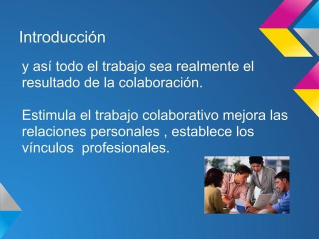 Introduccióny así todo el trabajo sea realmente elresultado de la colaboración.Estimula el trabajo colaborativo mejora las...