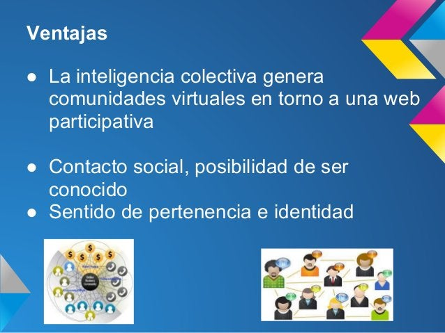 Ventajas● La inteligencia colectiva generacomunidades virtuales en torno a una webparticipativa● Contacto social, posibili...