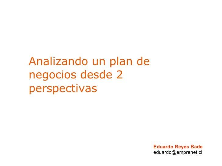 Analizando un plan de negocios desde 2 perspectivas Eduardo Reyes Bade [email_address]