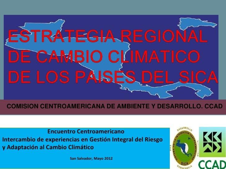 COMISION CENTROAMERICANA DE AMBIENTE Y DESARROLLO. CCAD                Encuentro CentroamericanoIntercambio de experiencia...
