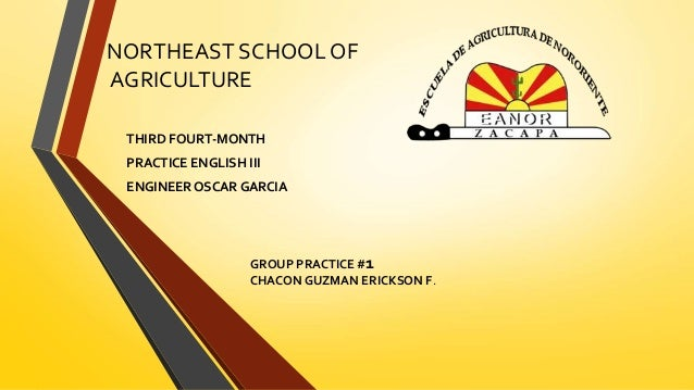 NORTHEAST SCHOOL OF  AGRICULTURE  THIRD FOURT-MONTH  PRACTICE ENGLISH III  ENGINEER OSCAR GARCIA  GROUP PRACTICE #1  CHACO...
