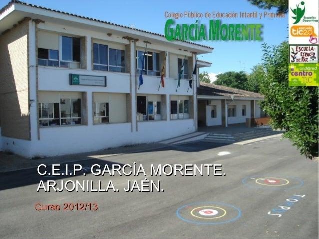 C.E.I.P. GARCÍA MORENTE.C.E.I.P. GARCÍA MORENTE.ARJONILLA. JAÉN.ARJONILLA. JAÉN.Curso 2012/13Curso 2012/13