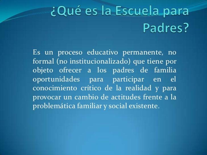 ¿Qué es la Escuela para Padres?<br />Es un proceso educativo permanente, no formal (no institucionalizado) que tiene por o...