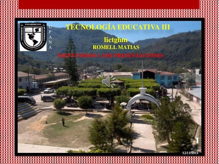 U     TECNOLOGÍA EDUCATIVA IIIPAN                lictghmA             ROMELL MATIAS    BIENVENIDOS A MIS PRESENTACIONES   ...