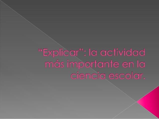 """""""Explicar""""o Implica la comprensión.o El establecimiento de relaciones.o Negociación de significado en el aula."""