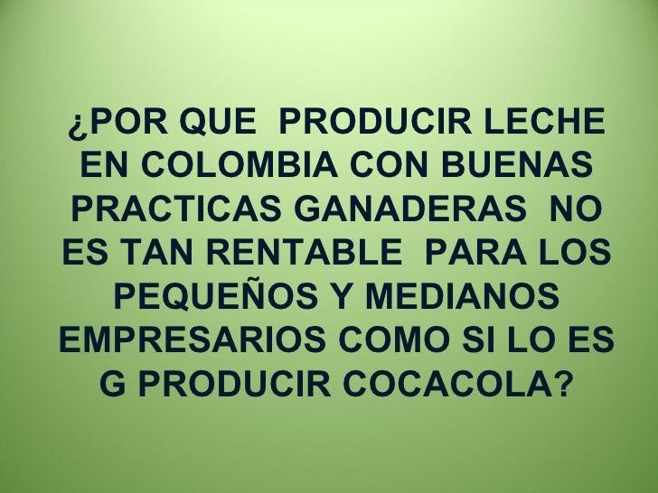 ¿POR QUE  PRODUCIR LECHE EN COLOMBIA CON BUENAS PRACTICAS GANADERAS  NO ES TAN RENTABLE  PARA LOS PEQUEÑOS Y MEDIANOS EMPR...