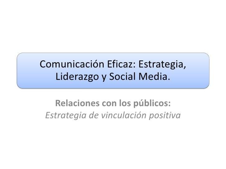 Comunicación Eficaz: Estrategia,  Liderazgo y Social Media.   Relaciones con los públicos: Estrategia de vinculación posit...