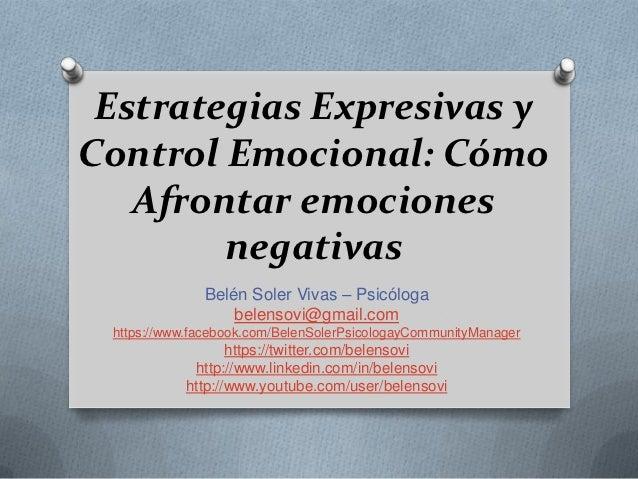 Estrategias Expresivas yControl Emocional: Cómo   Afrontar emociones        negativas              Belén Soler Vivas – Psi...