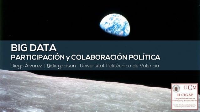 BIG DATA PARTICIPACIÓN y COLABORACIÓN POLÍTICA Diego Álvarez | @diegoalsan | Universitat Politècnica de València Fotografí...